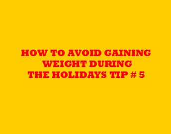 How to Avoid Weight Gain During The Holidays: Tip # 5