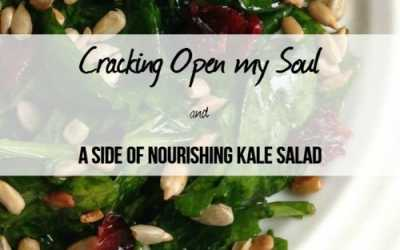 Cracking Open My Soul & a side of Nourishing Kale Salad
