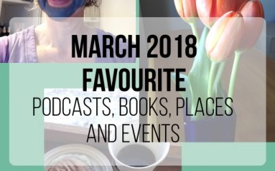 March 2018 Favourite Podcasts, Books, Places, Events